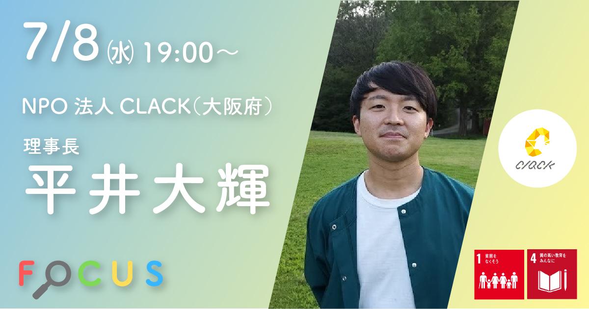 7月8日(水)開催「高校生にプログラミングなどの学習機会を提供し、家庭環境で学びを諦めさせない。」Focusオンラインセミナー #3. NPO法人CLACK(大阪府)平井 大輝さん